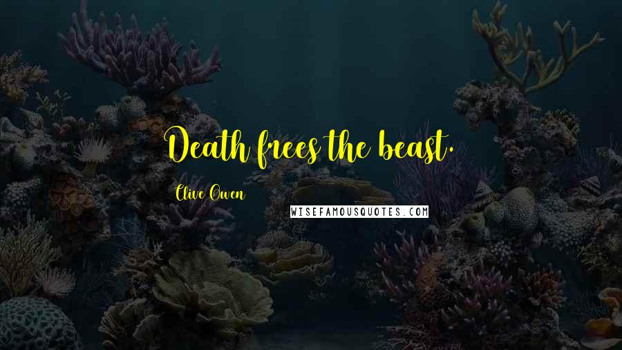Clive Owen quotes: Death frees the beast.