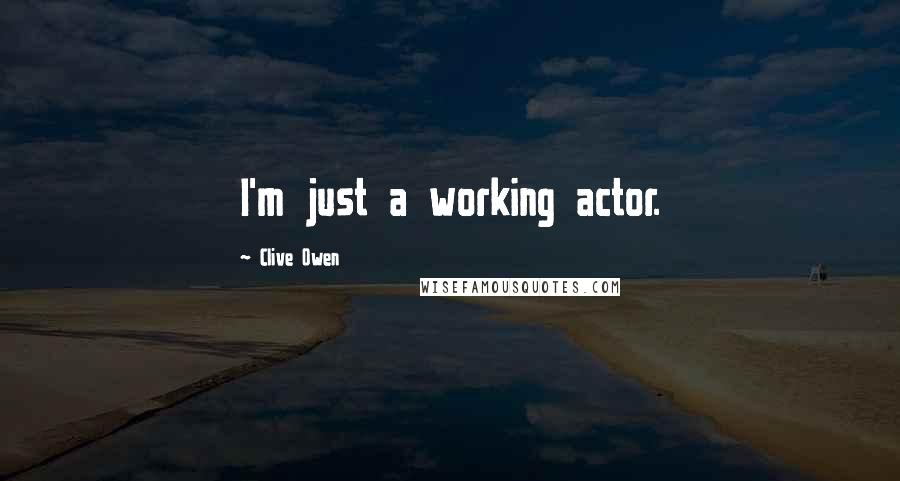 Clive Owen quotes: I'm just a working actor.