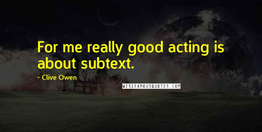 Clive Owen quotes: For me really good acting is about subtext.