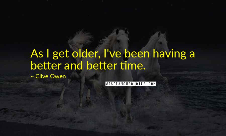 Clive Owen quotes: As I get older, I've been having a better and better time.