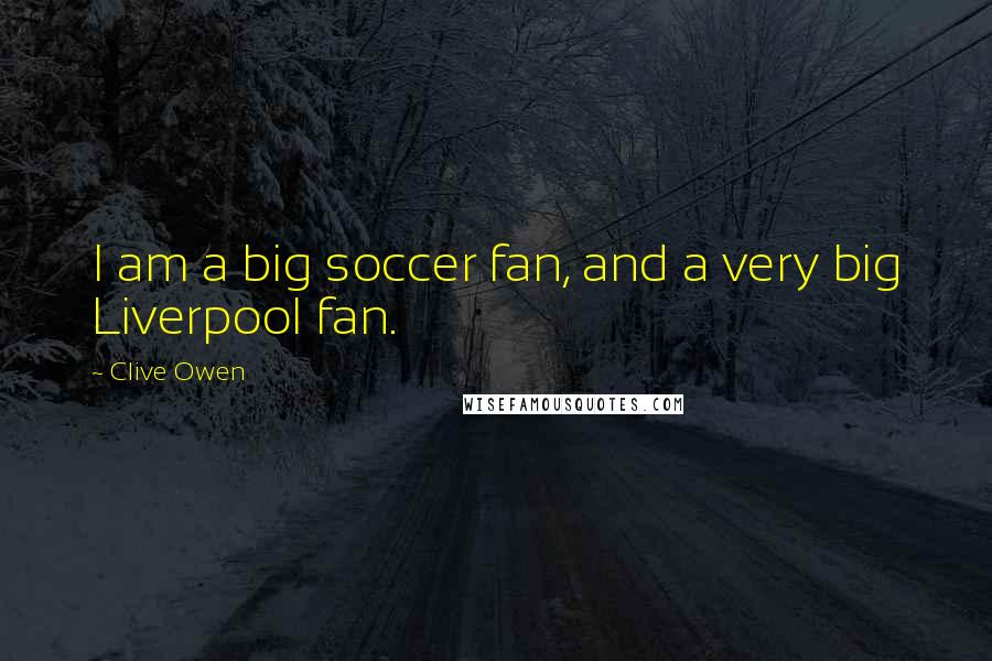 Clive Owen quotes: I am a big soccer fan, and a very big Liverpool fan.