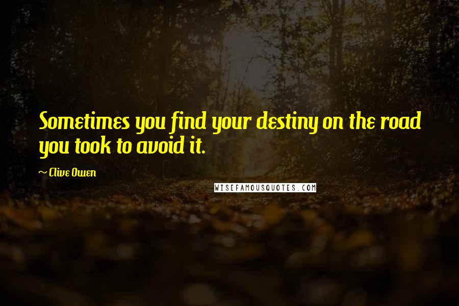 Clive Owen quotes: Sometimes you find your destiny on the road you took to avoid it.