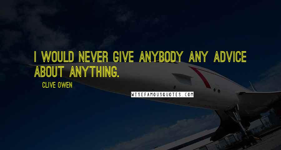 Clive Owen quotes: I would never give anybody any advice about anything.