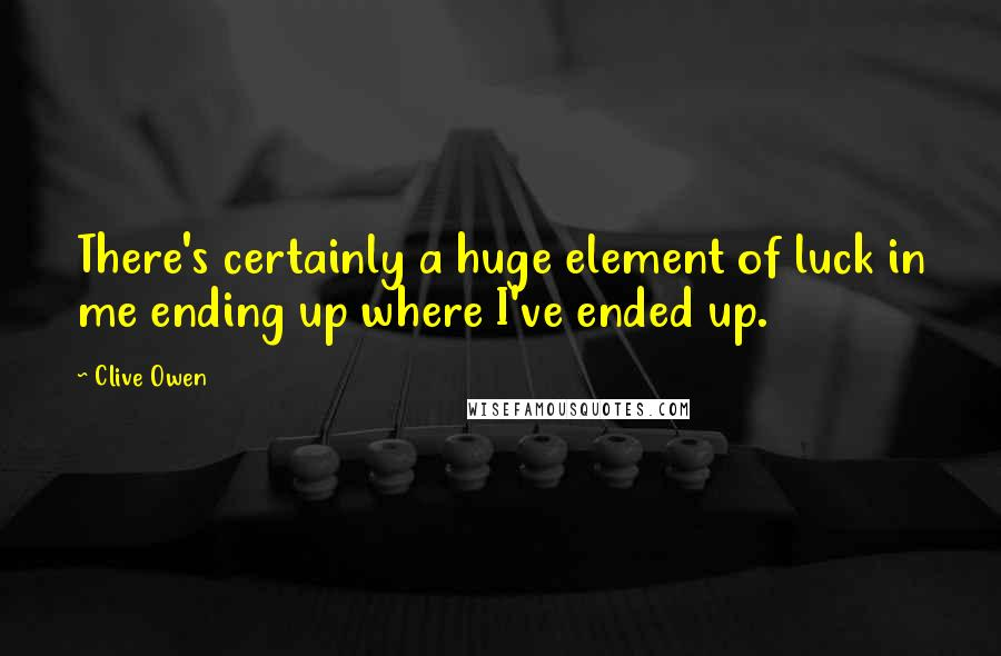 Clive Owen quotes: There's certainly a huge element of luck in me ending up where I've ended up.