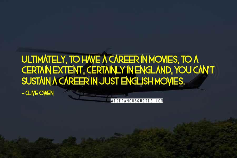 Clive Owen quotes: Ultimately, to have a career in movies, to a certain extent, certainly in England, you can't sustain a career in just English movies.