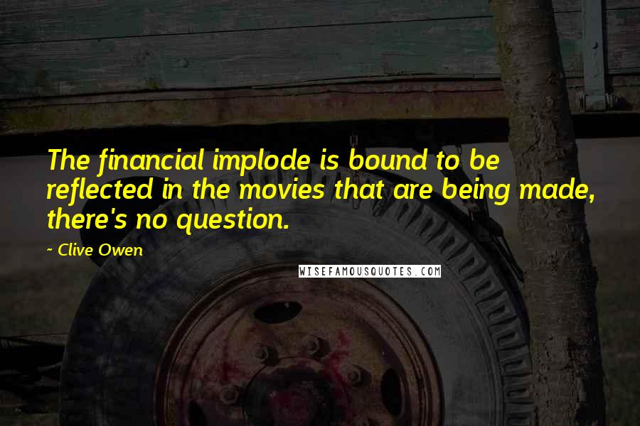 Clive Owen quotes: The financial implode is bound to be reflected in the movies that are being made, there's no question.