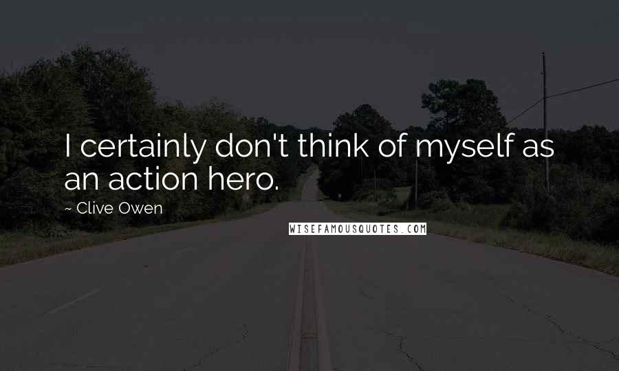 Clive Owen quotes: I certainly don't think of myself as an action hero.