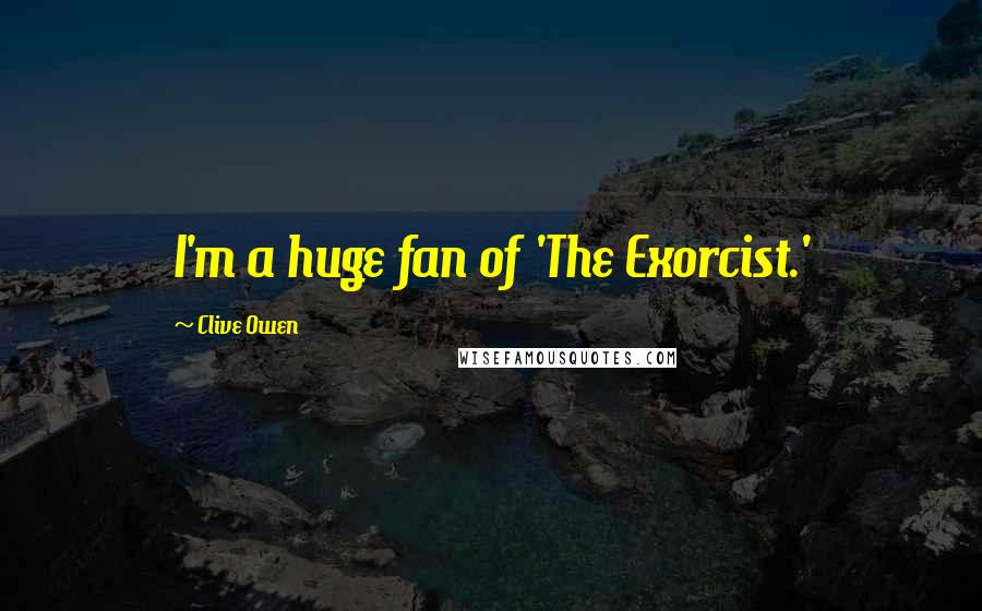 Clive Owen quotes: I'm a huge fan of 'The Exorcist.'