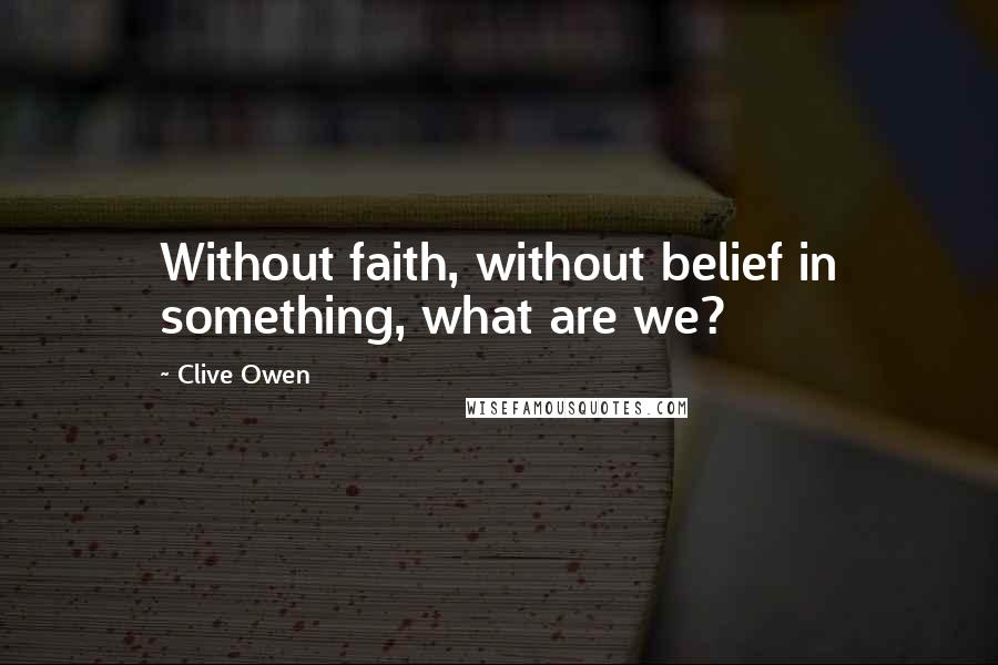 Clive Owen quotes: Without faith, without belief in something, what are we?
