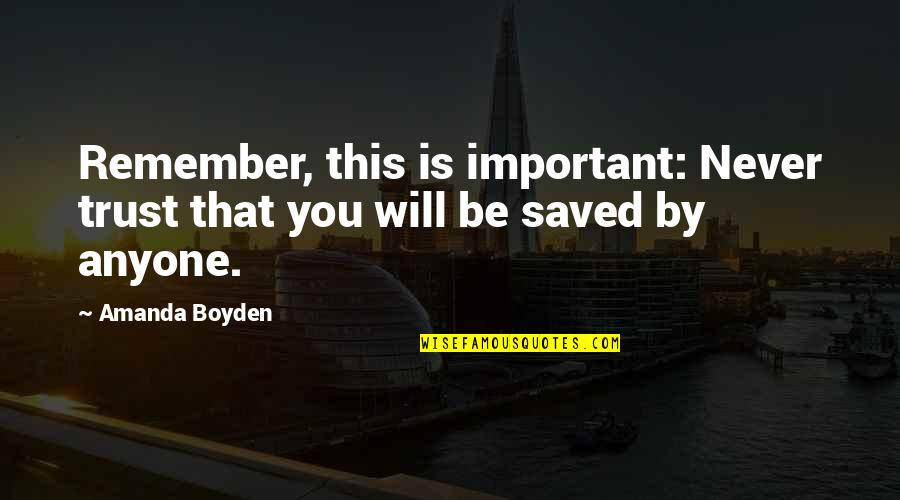 Clocking Quotes By Amanda Boyden: Remember, this is important: Never trust that you