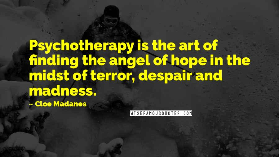 Cloe Madanes quotes: Psychotherapy is the art of finding the angel of hope in the midst of terror, despair and madness.