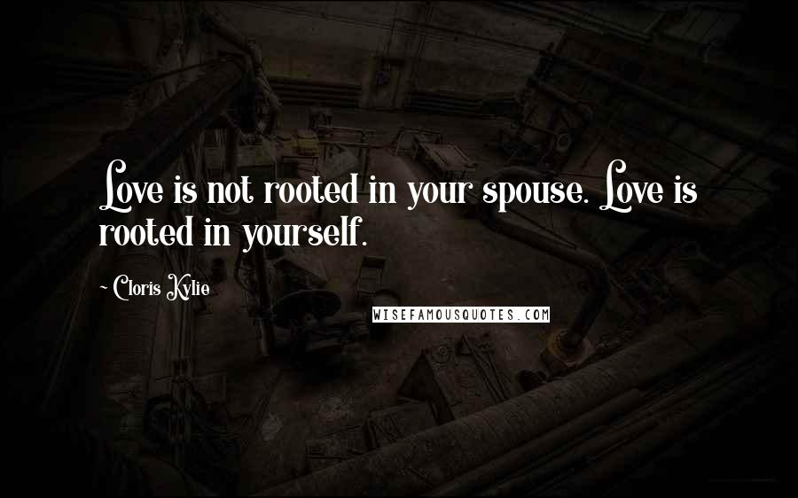 Cloris Kylie quotes: Love is not rooted in your spouse. Love is rooted in yourself.