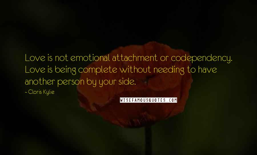 Cloris Kylie quotes: Love is not emotional attachment or codependency. Love is being complete without needing to have another person by your side.