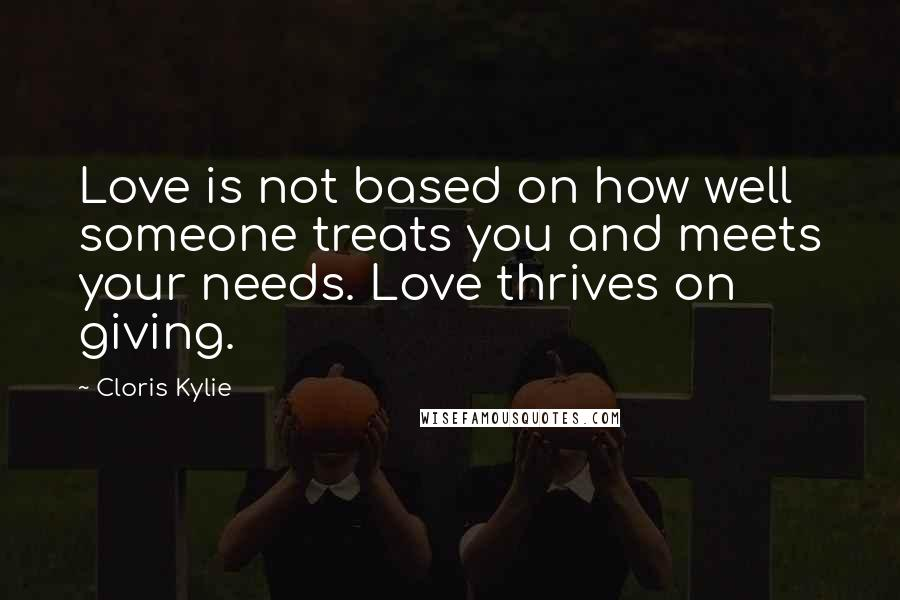 Cloris Kylie quotes: Love is not based on how well someone treats you and meets your needs. Love thrives on giving.