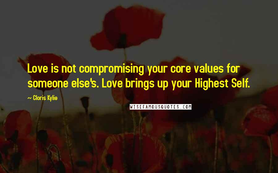 Cloris Kylie quotes: Love is not compromising your core values for someone else's. Love brings up your Highest Self.