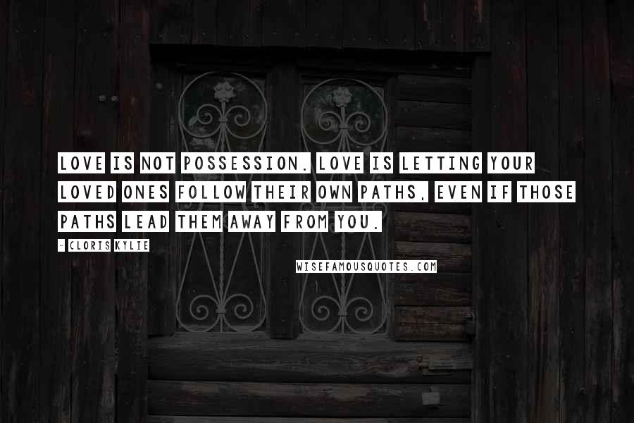 Cloris Kylie quotes: Love is not possession. Love is letting your loved ones follow their own paths, even if those paths lead them away from you.