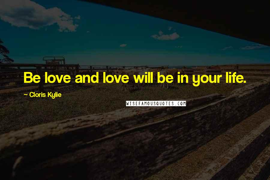 Cloris Kylie quotes: Be love and love will be in your life.
