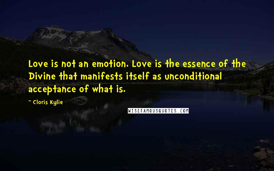 Cloris Kylie quotes: Love is not an emotion. Love is the essence of the Divine that manifests itself as unconditional acceptance of what is.