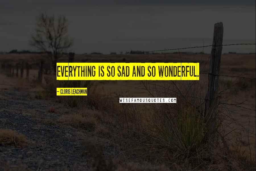 Cloris Leachman quotes: Everything is so sad and so wonderful.