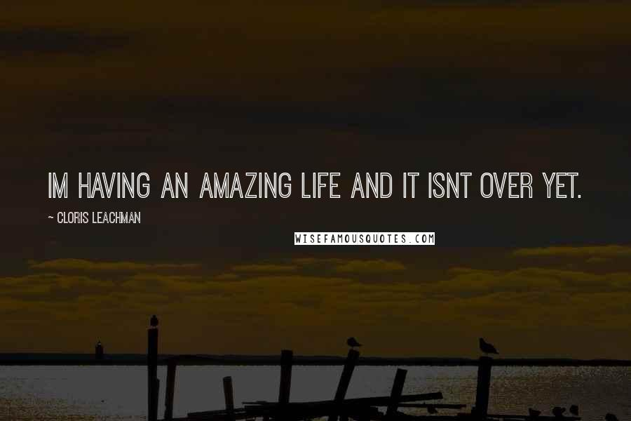 Cloris Leachman quotes: Im having an amazing life and it isnt over yet.