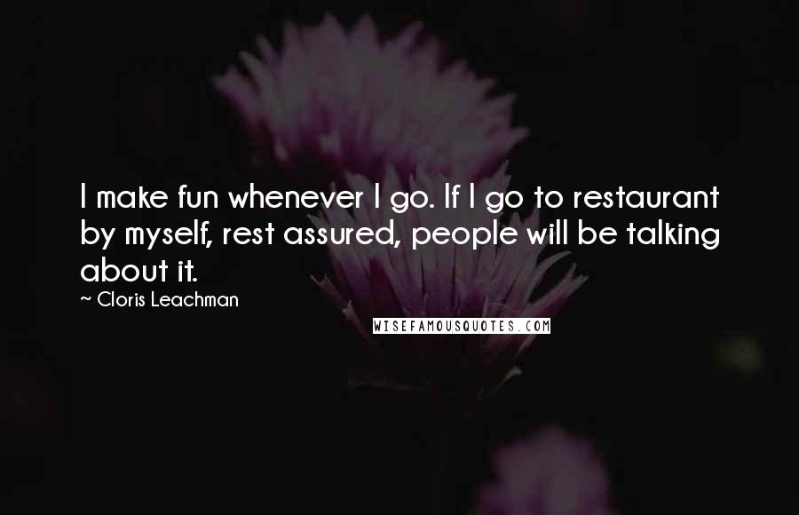 Cloris Leachman quotes: I make fun whenever I go. If I go to restaurant by myself, rest assured, people will be talking about it.