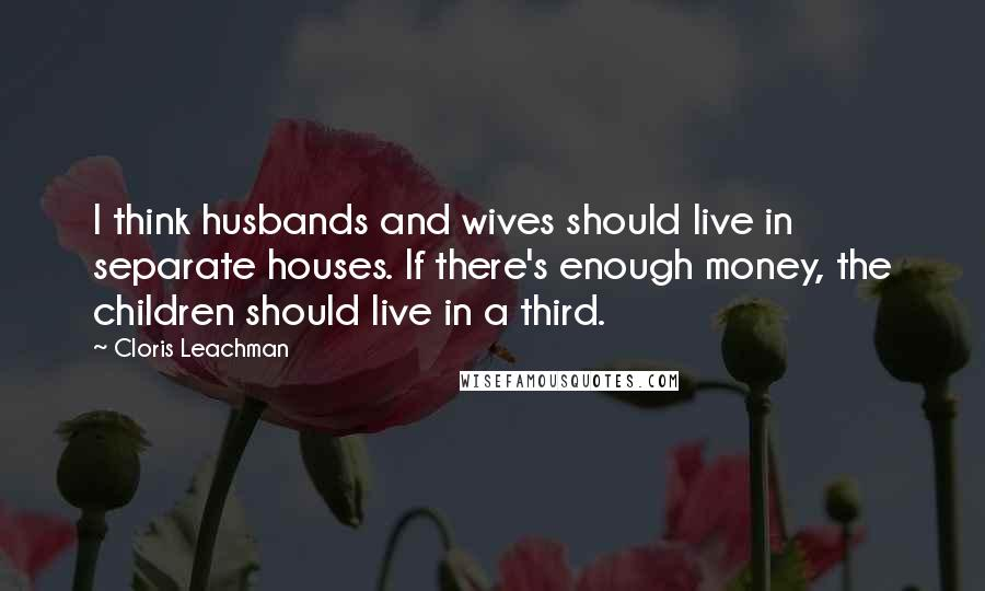 Cloris Leachman quotes: I think husbands and wives should live in separate houses. If there's enough money, the children should live in a third.
