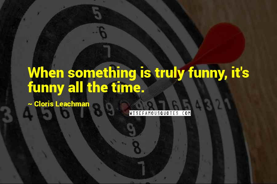 Cloris Leachman quotes: When something is truly funny, it's funny all the time.