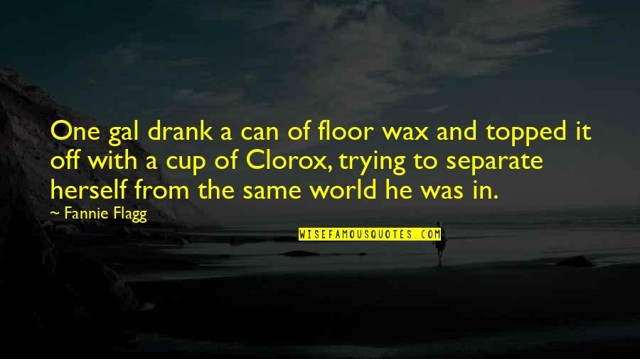 Clorox Quotes By Fannie Flagg: One gal drank a can of floor wax