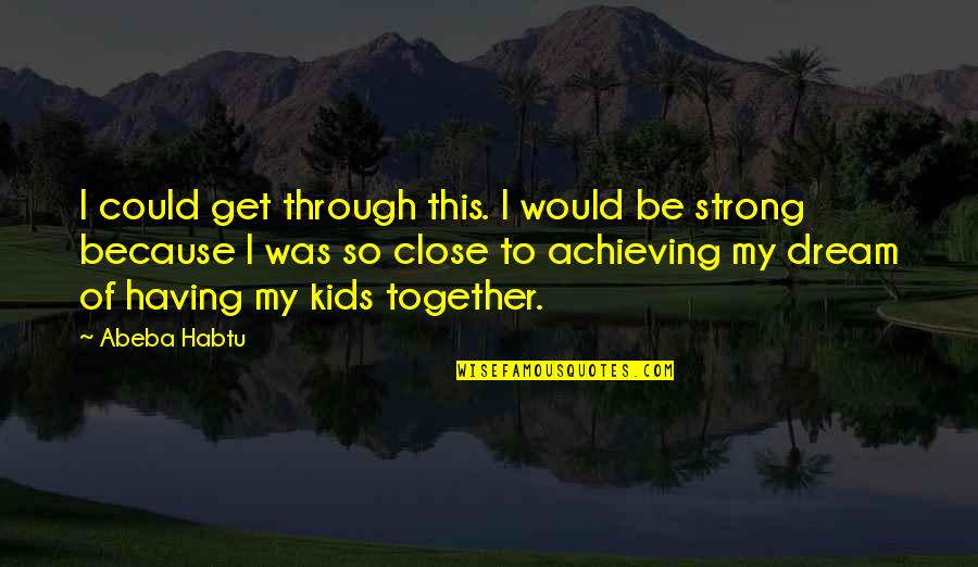 Close Family Love Quotes By Abeba Habtu: I could get through this. I would be