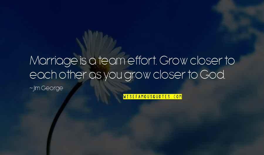 Close Family Love Quotes By Jim George: Marriage is a team effort. Grow closer to