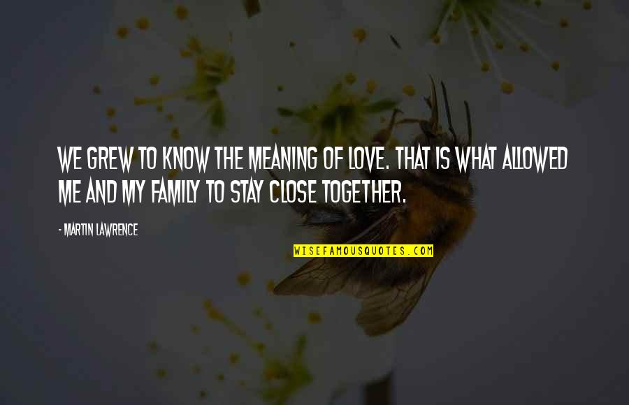 Close Family Love Quotes By Martin Lawrence: We grew to know the meaning of love.