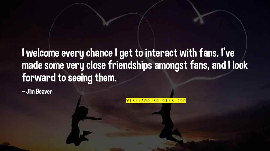 Close Friendships Quotes By Jim Beaver: I welcome every chance I get to interact