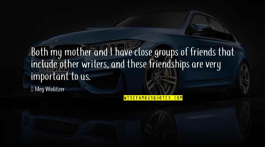 Close Friendships Quotes By Meg Wolitzer: Both my mother and I have close groups