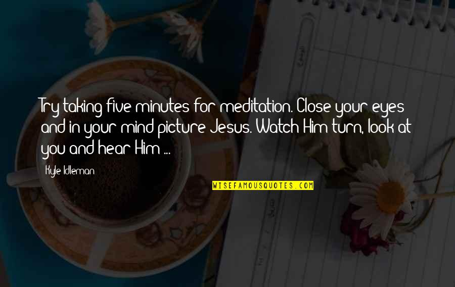 Close Up Picture Quotes By Kyle Idleman: Try taking five minutes for meditation. Close your