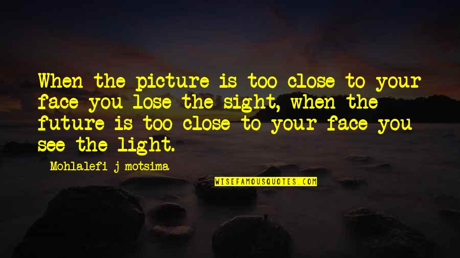 Close Up Picture Quotes By Mohlalefi J Motsima: When the picture is too close to your