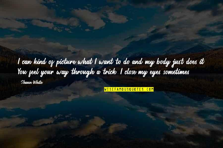 Close Up Picture Quotes By Shaun White: I can kind of picture what I want
