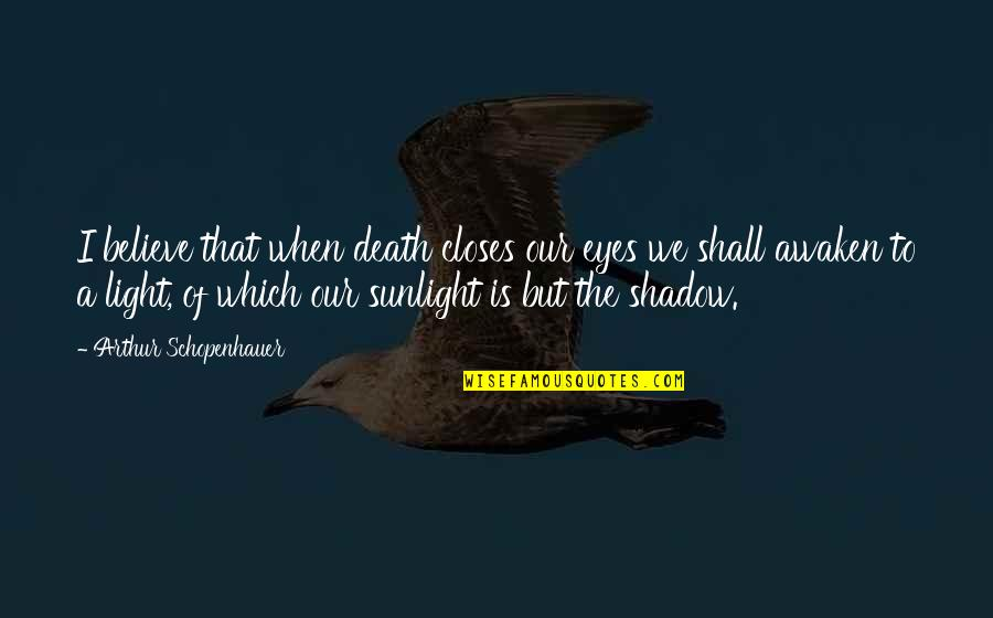Closes Quotes By Arthur Schopenhauer: I believe that when death closes our eyes