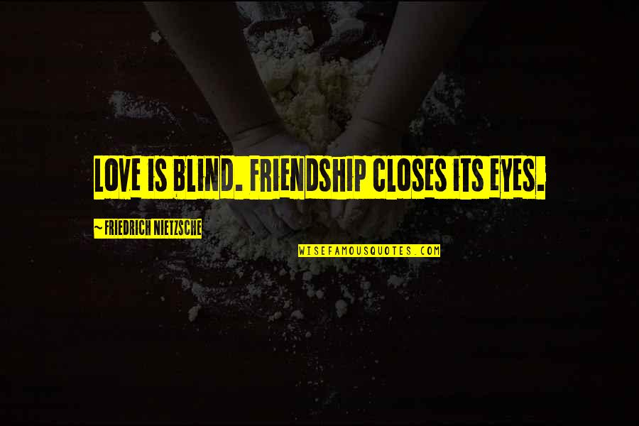 Closes Quotes By Friedrich Nietzsche: Love is blind. Friendship closes its eyes.