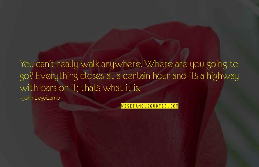 Closes Quotes By John Leguizamo: You can't really walk anywhere. Where are you