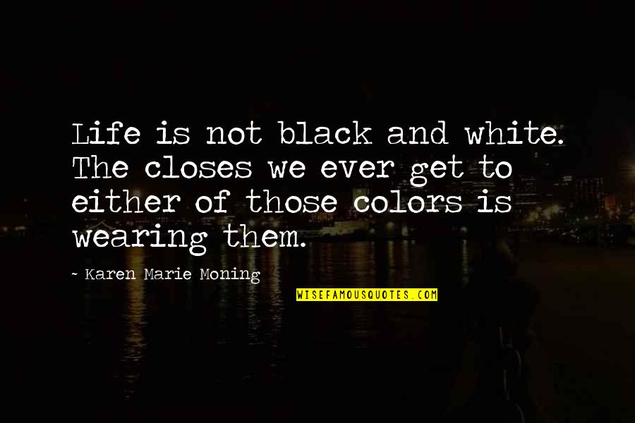 Closes Quotes By Karen Marie Moning: Life is not black and white. The closes