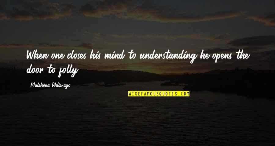 Closes Quotes By Matshona Dhliwayo: When one closes his mind to understanding he