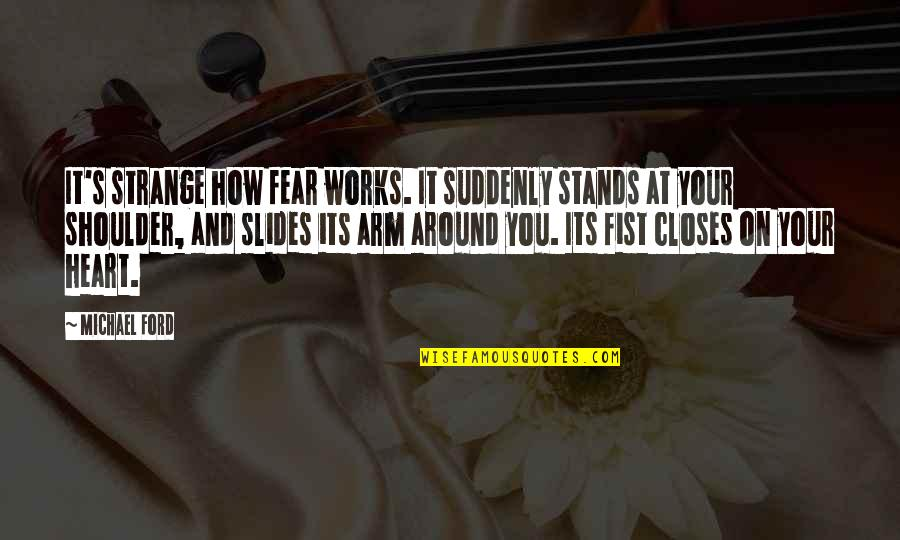 Closes Quotes By Michael Ford: It's strange how fear works. It suddenly stands