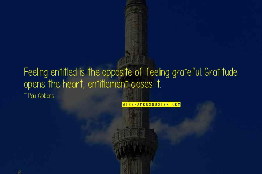 Closes Quotes By Paul Gibbons: Feeling entitled is the opposite of feeling grateful.