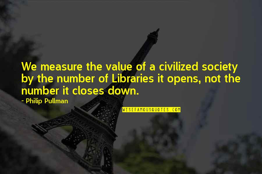 Closes Quotes By Philip Pullman: We measure the value of a civilized society