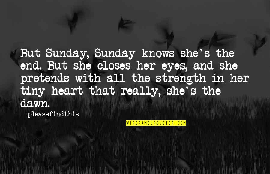 Closes Quotes By Pleasefindthis: But Sunday, Sunday knows she's the end. But