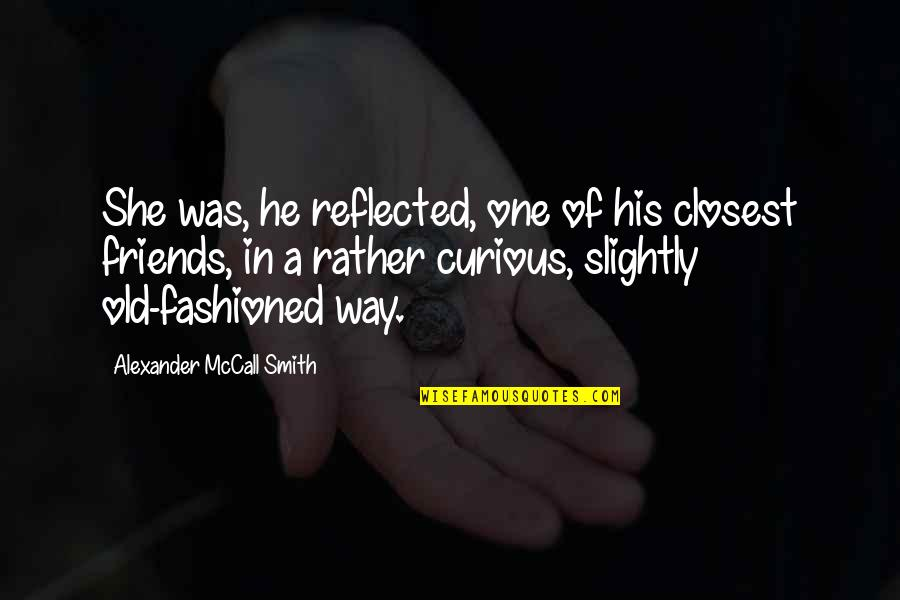 Closest Friends Quotes By Alexander McCall Smith: She was, he reflected, one of his closest
