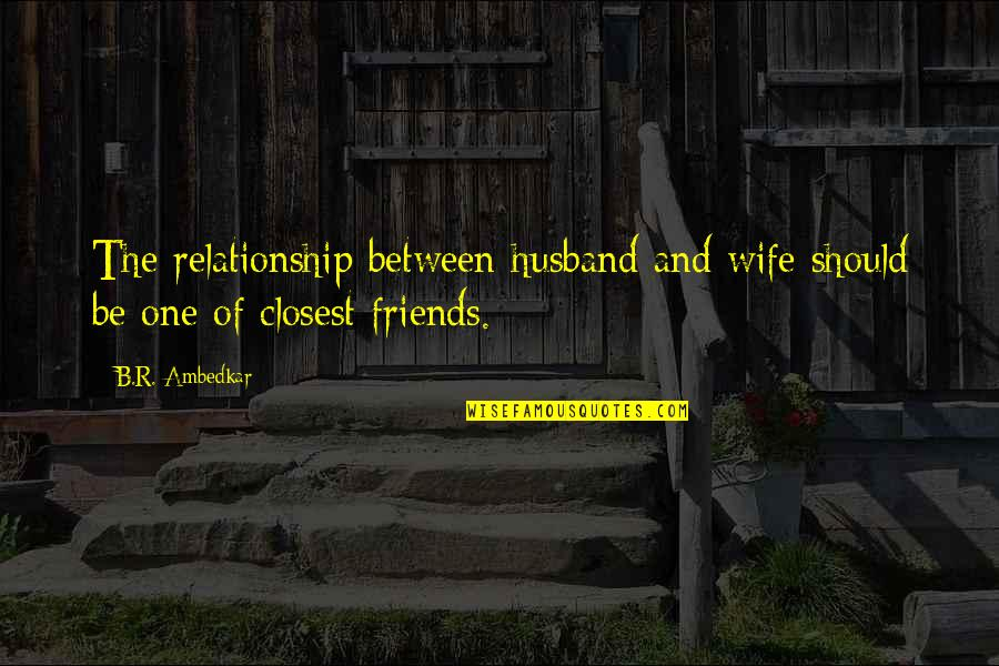 Closest Friends Quotes By B.R. Ambedkar: The relationship between husband and wife should be