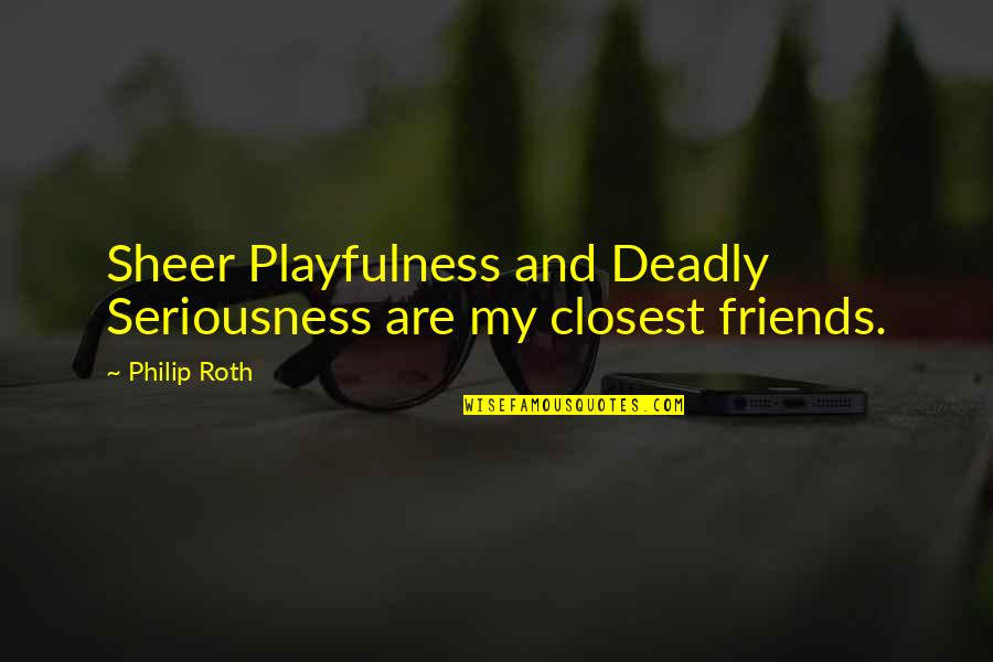 Closest Friends Quotes By Philip Roth: Sheer Playfulness and Deadly Seriousness are my closest