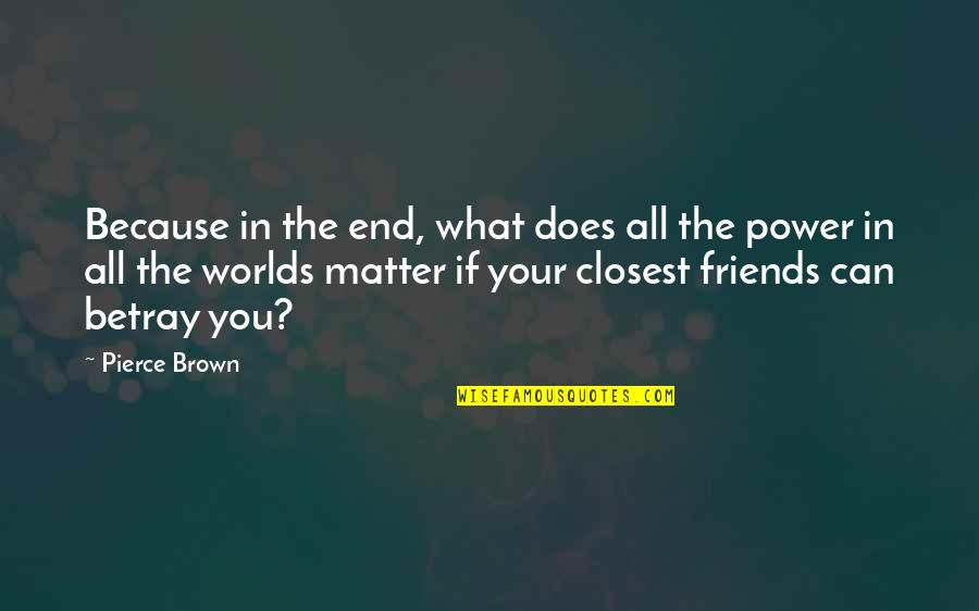 Closest Friends Quotes By Pierce Brown: Because in the end, what does all the