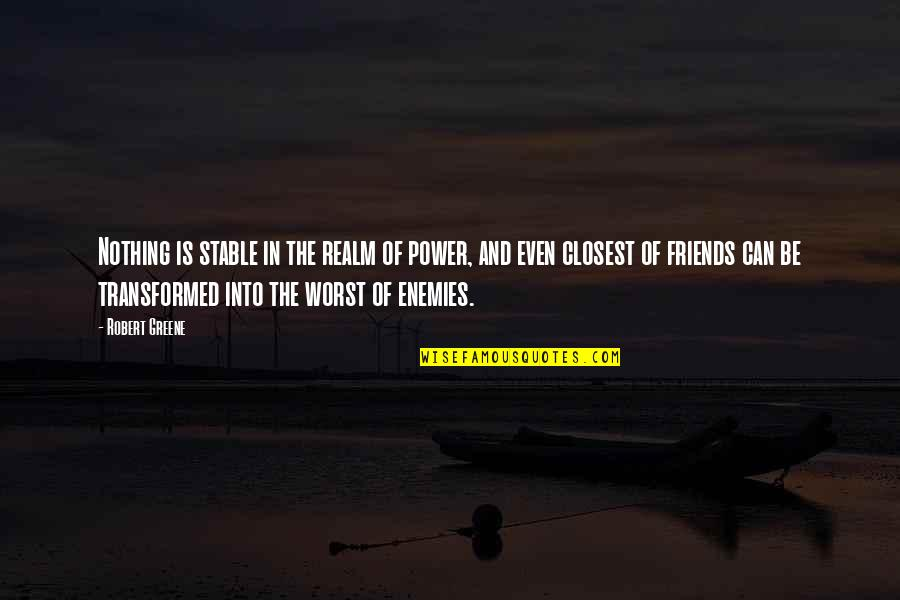 Closest Friends Quotes By Robert Greene: Nothing is stable in the realm of power,